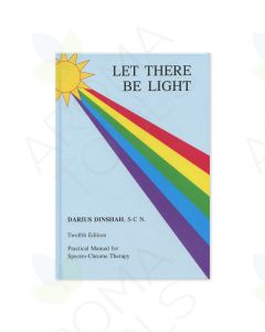 Let There Be Light: Practical Manual for Spectro-Chrome Therapy, by Darius Dinshah, S-C N, 12th Edition
