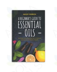 A Beginner's Guide to Essential Oils: Recipes and Practices for a Natural Lifestyle and Holistic Health, by Hayley Hobson